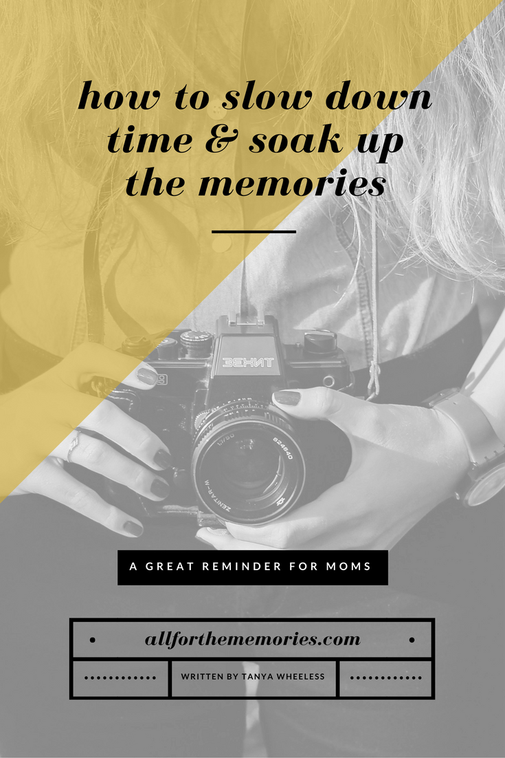 How to slow down time & soak up the memories - a great reminder for moms on allforthememories.com written by Tanya Wheeless
